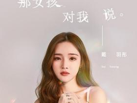 戴羽彤《那女孩对我说(女生正式版)》高品质音乐mp3-百度网盘下载-江城亦梦